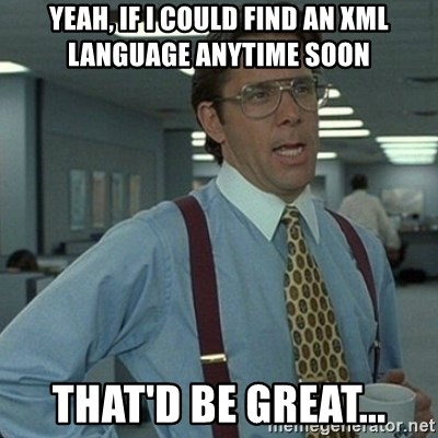 Yeah that'd be great... - yeah, if i could find an xml language anytime soon that'd be great...