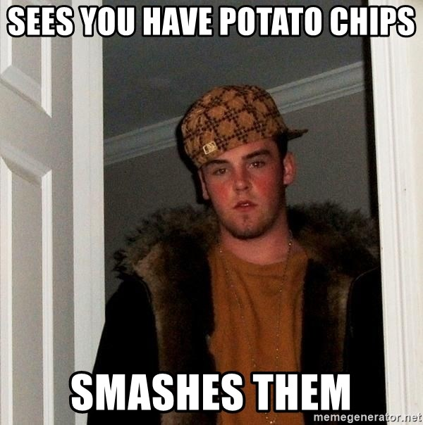 Scumbag Steve - Sees you have potato chips smashes them