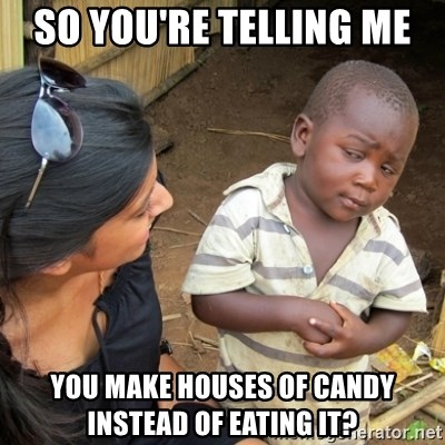Skeptical 3rd World Kid - So you're telling me  you make houses of candy instead of eating it?