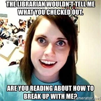 Overly Attached Girlfriend 2 - the librarian wouldn't tell me what you checked out. are you reading about how to break up with me?