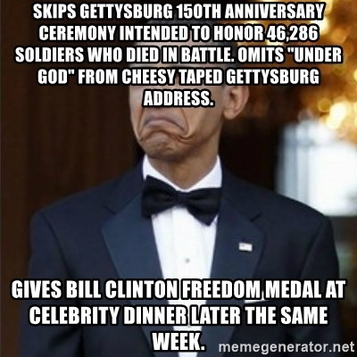 "Not Bad Obama - Skips Gettysburg 150th Anniversary Ceremony intended to honor 46,286 Soldiers who died in battle. Omits ""Under God"" From cheesy taped Gettysburg Address. Gives Bill Clinton Freedom Medal at celebrity dinner later the same week."