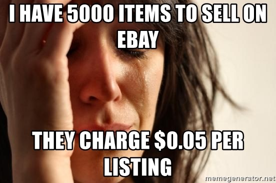 First World Problems - I have 5000 items to sell on ebay they charge $0.05 per listing