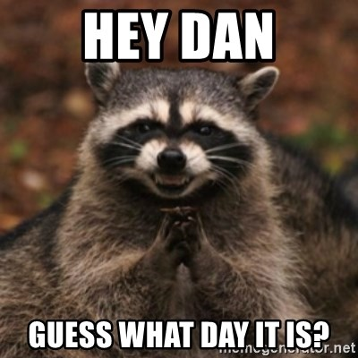 evil raccoon - Hey Dan Guess what day it is?