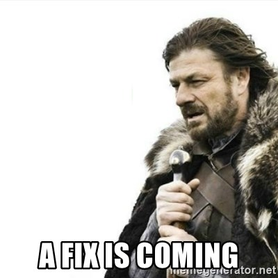 Prepare yourself -  A FIX IS COMING