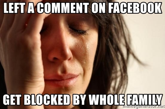 First World Problems - left a comment on facebook get blocked by whole family