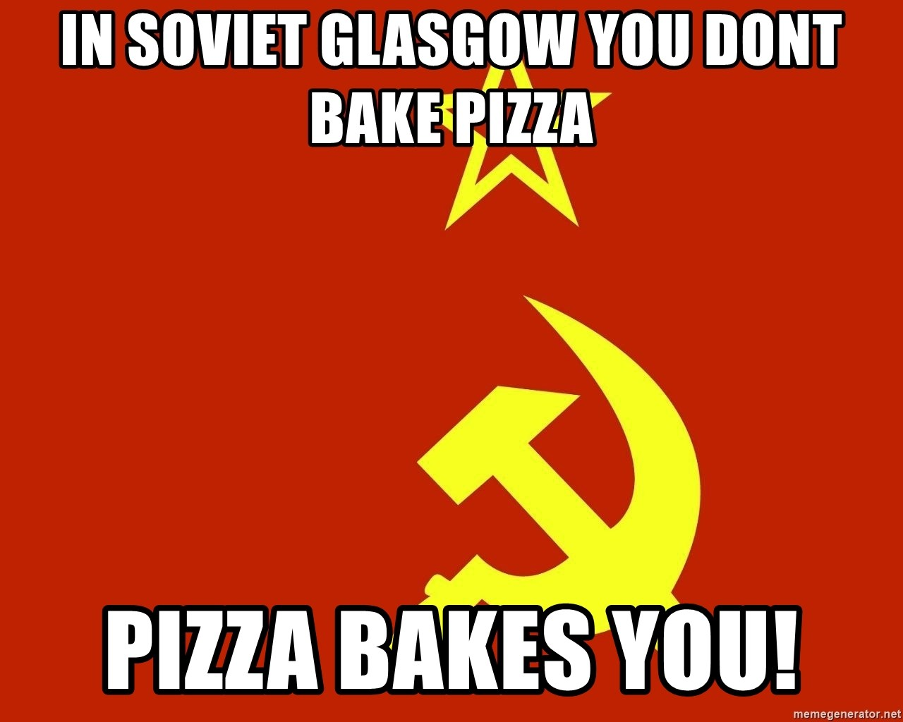 In Soviet Russia - In soviet glasgow you dont bake pizza pizza bakes you!