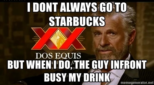 Dos Equis Man - i dont always go to starbucks but when i do, the guy infront busy my drink