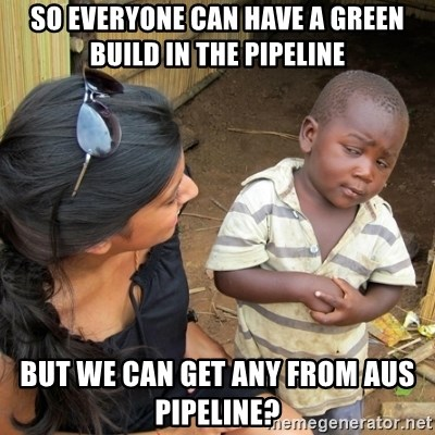 you mean to tell me black kid - SO everyone can have a green build in the pipeline But we can get any from AUS Pipeline?