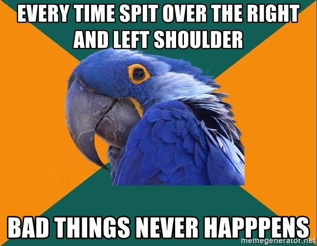 Paranoid Parrot - every time spit over the right and left shoulder bad things never happpens