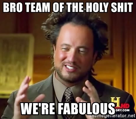 Ancient Aliens - bro team of the holy shit  we're fabulous