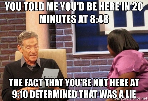 Maury Lie Detector - You told me you'd be here in 20 minutes at 8:48 The fact that you're not here at 9:10 determined that was a lie