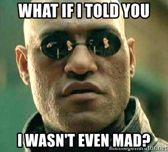 What if I told you / Matrix Morpheus - What if I told YOU i WASN'T EVEN MAD?