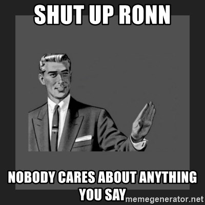 kill yourself guy blank - Shut up ronn nobody cares about anything you say