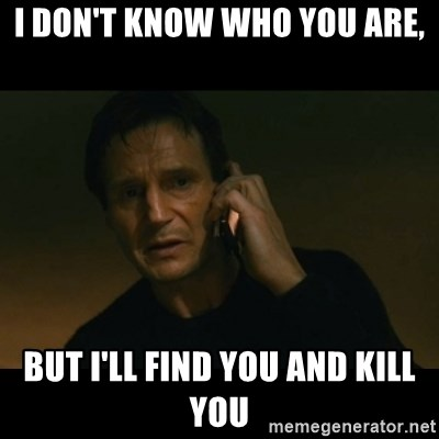 liam neeson taken - I Don't know who you are, but i'll find you and kill you
