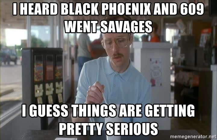 Serious Kip - I heard Black Phoenix and 609 went savages I guess things are getting pretty serious