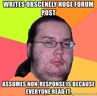 Butthurt Dweller - Writes obscenely huge forum post assumes non-response is because everyone read it.