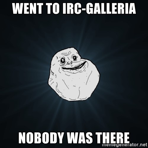 Forever Alone - Went to irc-galleria nobody was there