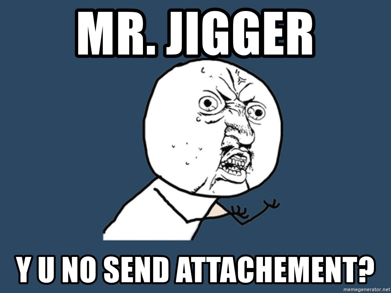 Y U No - Mr. Jigger Y U NO Send Attachement?