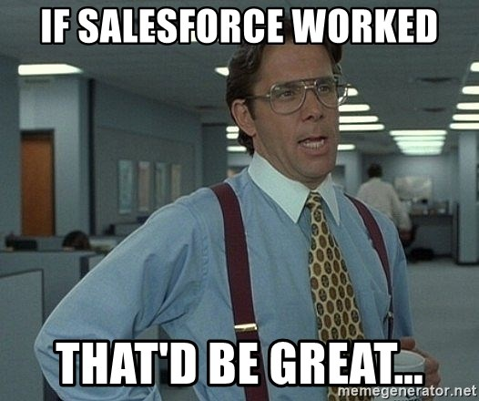 That'd be great guy - If salesforce worked that'd be great...