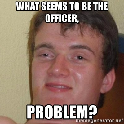 really high guy - what seems to be the officer, problem?
