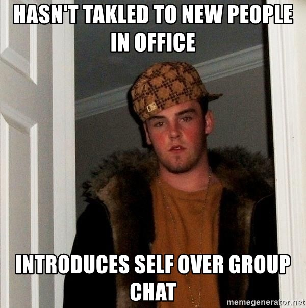 Scumbag Steve - hasn't takled to new people in office introduces self over group chat