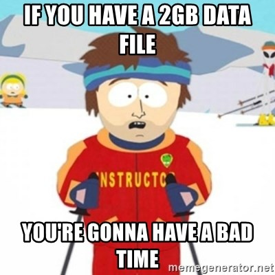 Bad time ski instructor 1 - If you have a 2gb data file you're gonna have a bad time