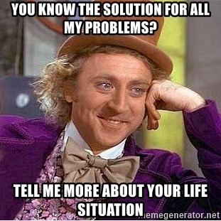 Willy Wonka - You know the SOLUTION for all my problems?  tell me more about your LIFE SITUATION