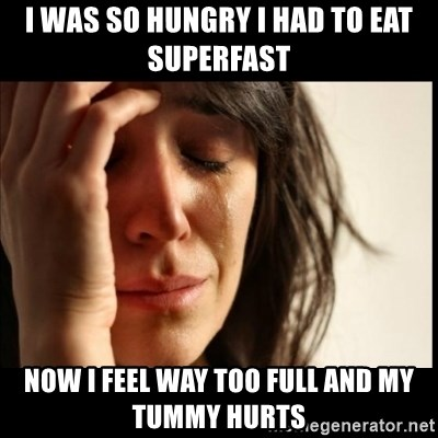 First World Problems - I was so hungry i had to eat superfast now i feel way too full and my tummy hurts