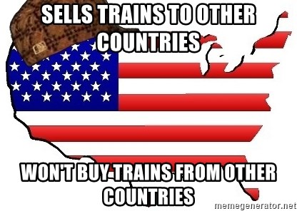Scumbag America - SELLS TRAINS TO OTHER COUNTRIES WON'T BUY TRAINS FROM OTHER COUNTRIES