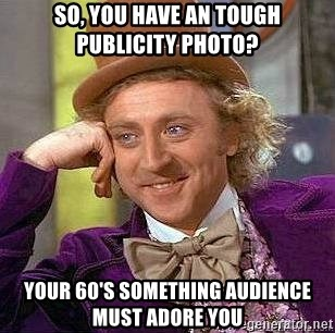 Willy Wonka - So, you have an tough publicity photo? your 60's something audience must adore you