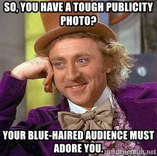 Willy Wonka - So, you have a tough publicity photo? Your blue-haired audience must adore you.
