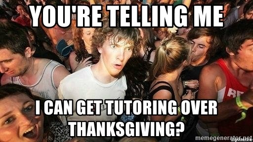 -Sudden Clarity Clarence - you're telling me i can get tutoring over thanksgiving?