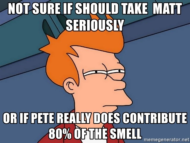 Futurama Fry - Not sure if should take  matt seriously Or if pete really does contribute 80% of the smell