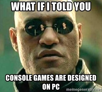 What if I told you / Matrix Morpheus - WHAT IF I TOLD YOU CONSOLE GAMES ARE DESIGNED ON PC