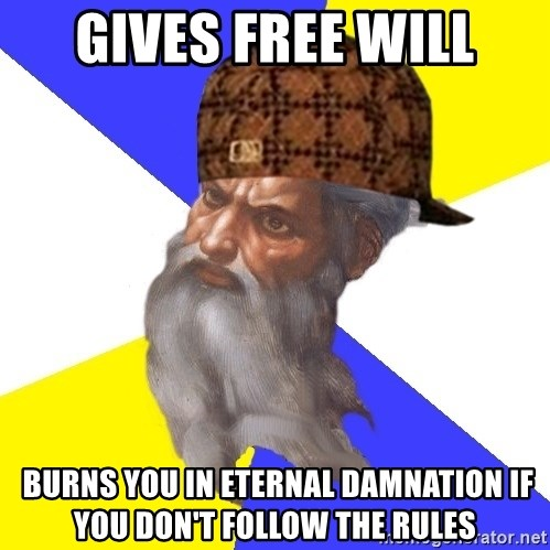 Scumbag God - Gives free will  burns you in eternal damnation if you don't follow the rules