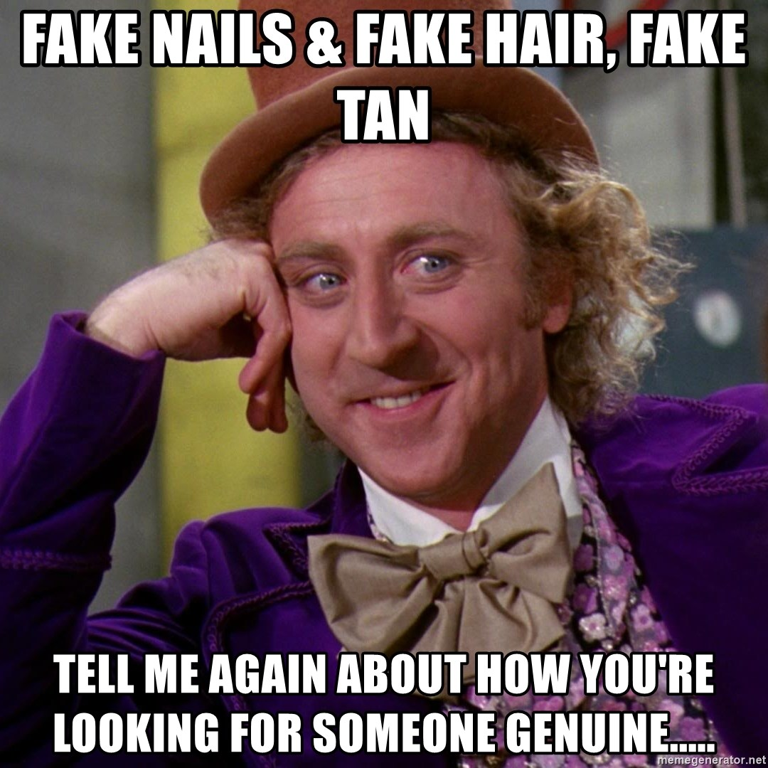 Willy Wonka - fake nails & fake hair, fake tan tell me again about how you're looking for someone genuine.....
