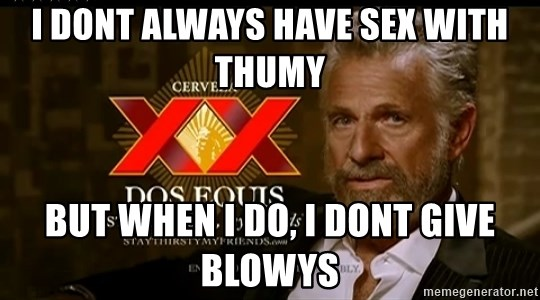 Dos Equis Man - I dont always have sex with thumy but when i do, i dont give blowys