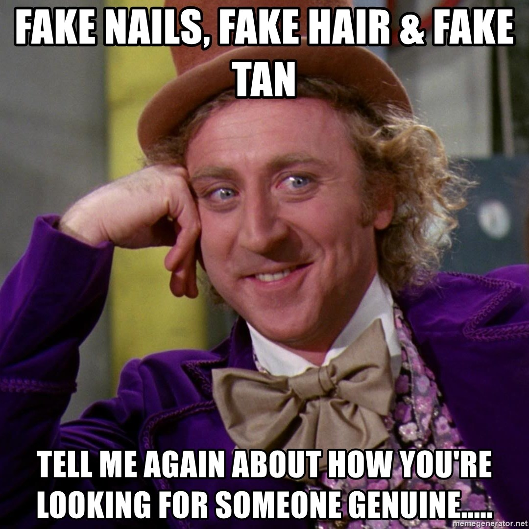 Willy Wonka - fake nails, fake hair & fake tan tell me again about how you're looking for someone genuine.....
