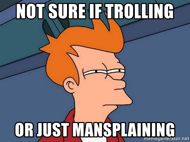 Futurama Fry - not sure if trolling or just mansplaining