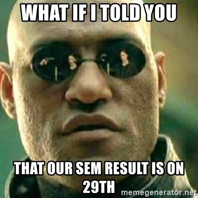 What If I Told You - WHAT IF I TOLD YOU THAT OUR SEM RESULT IS ON 29TH