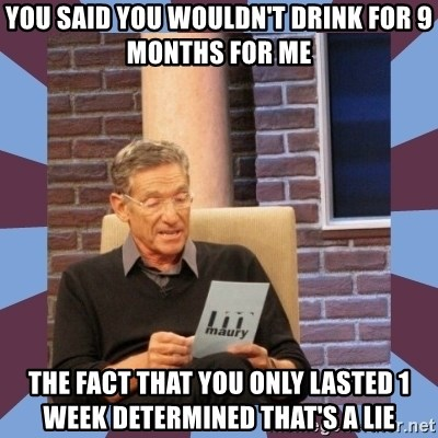 maury povich lol - you said you wouldn't drink for 9 months for me The fact that you only lasted 1 week determined that's a lie
