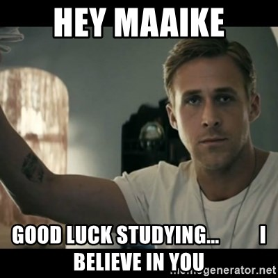 ryan gosling hey girl - Hey Maaike good luck studying...          i believe in you