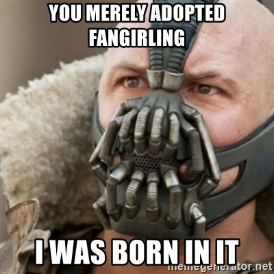 Bane - You merely adopted fangirling i was born in it