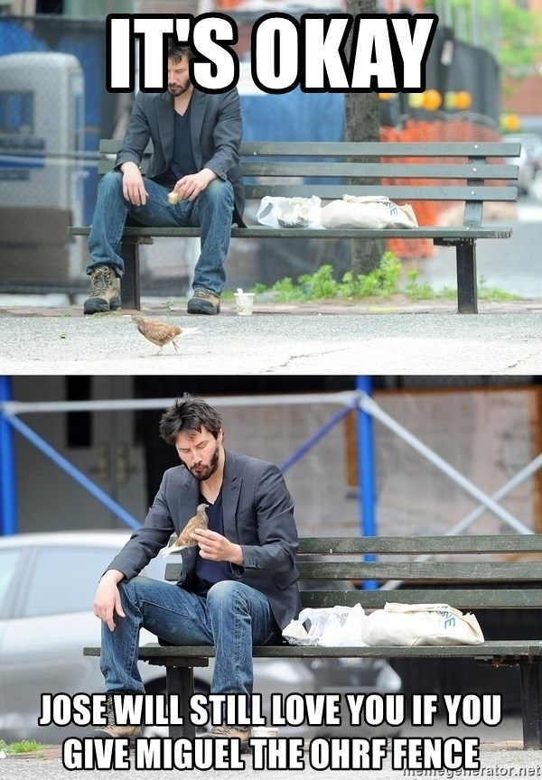 Sad Keanu - it's okay  jose will still love you if you give miguel the ohrf fence