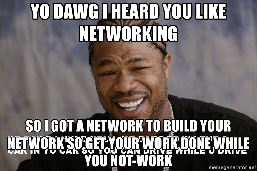 Yo Dawg heard you like - Yo Dawg i heard you like networking so i got a network to build your network so get your work done while you not-work