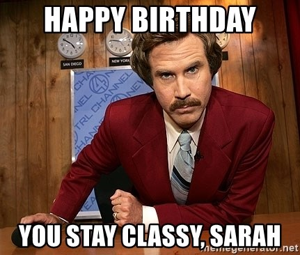 Ron Burgundy - HAPPY BIRTHDAY YOU STAY CLASSY, SARAH