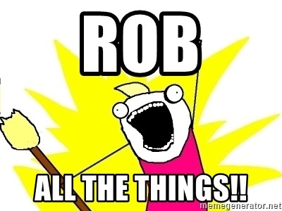 X ALL THE THINGS - ROB ALL THE THINGS!!