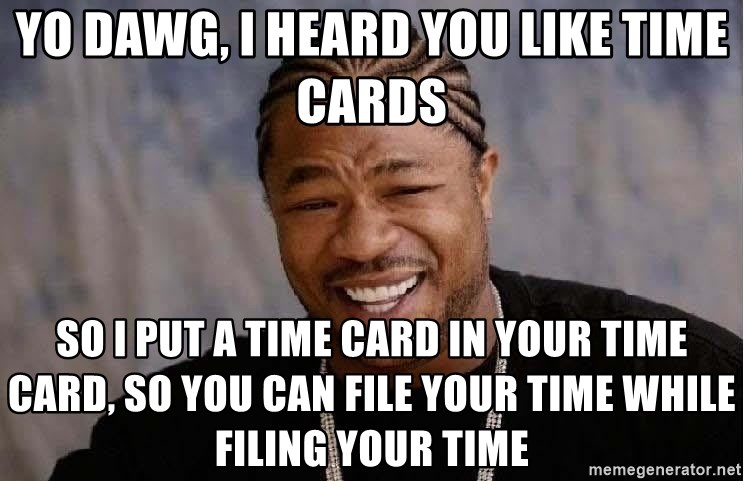 Yo Dawg - yo dawg, i heard you like time cards so i put a time card in your time card, so you can file your time while filing your time