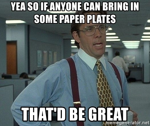 Office Space That Would Be Great - yea so if anyone can bring in some paper plates that'd be great