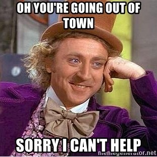 Willy Wonka - oh you're going out of town sorry i can't help
